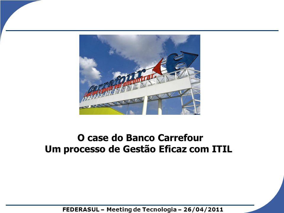 O case do Banco Carrefour Um processo de Gestão Eficaz com ITIL FEDERASUL – Meeting de Tecnologia – 26/04/2011