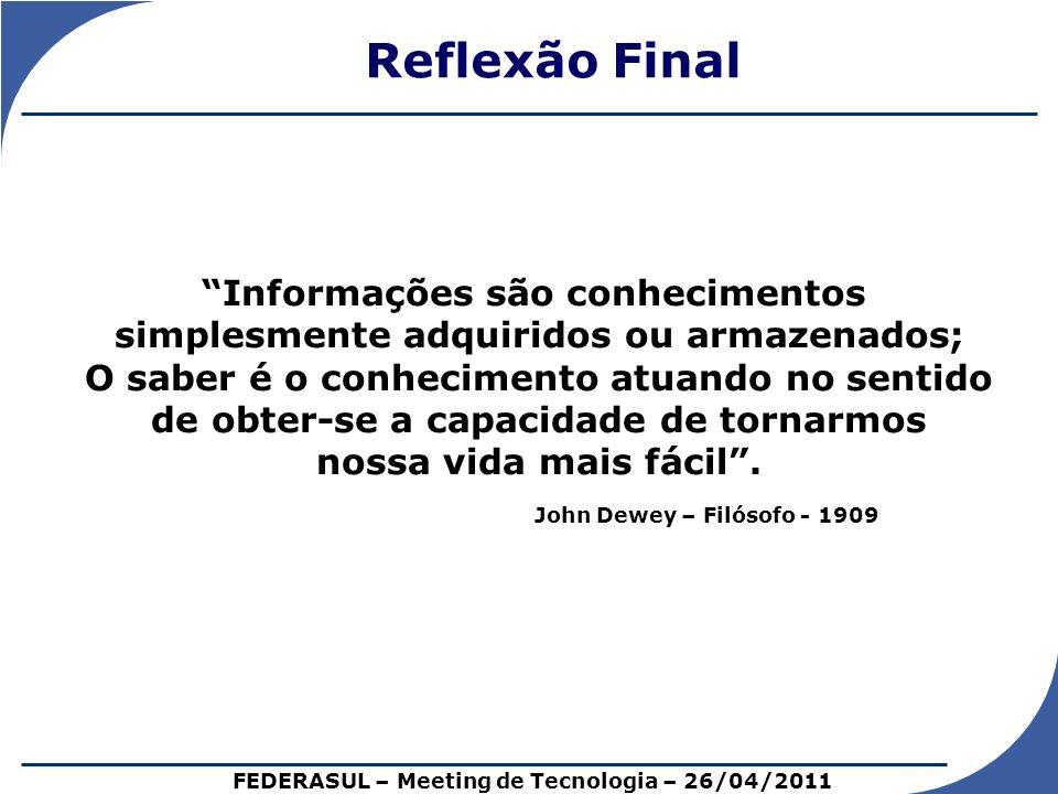 Reflexão Final FEDERASUL – Meeting de Tecnologia – 26/04/2011 Informações são conhecimentos simplesmente adquiridos ou armazenados; O saber é o conhec