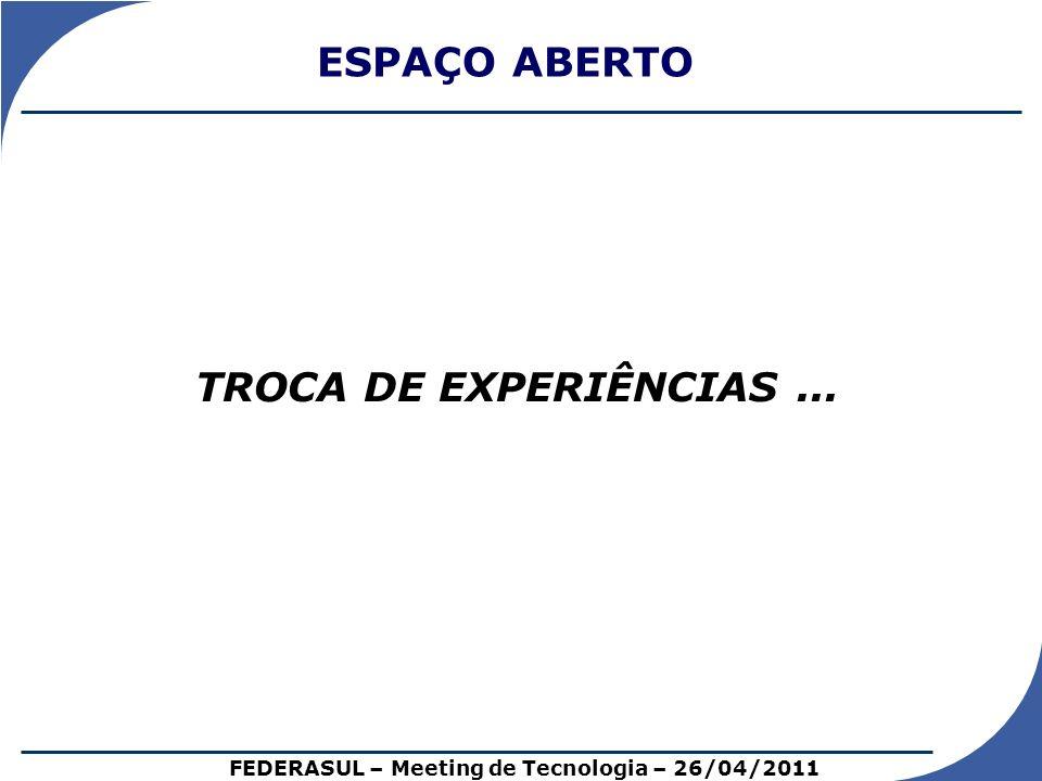 TROCA DE EXPERIÊNCIAS... ESPAÇO ABERTO FEDERASUL – Meeting de Tecnologia – 26/04/2011