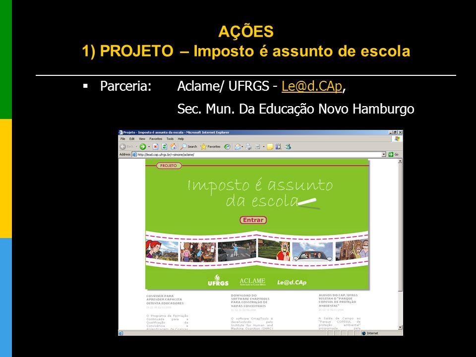 AÇÕES 1) PROJETO – Imposto é assunto de escola Parceria: Aclame/ UFRGS - Le@d.CAp,Le@d.CAp Sec. Mun. Da Educação Novo Hamburgo