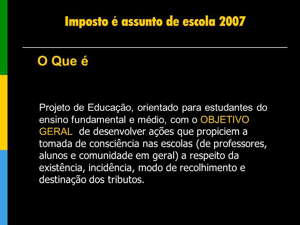 Imposto é assunto de escola 2007 Projeto de Educação, orientado para estudantes do ensino fundamental e médio, com o OBJETIVO GERAL de desenvolver açõ