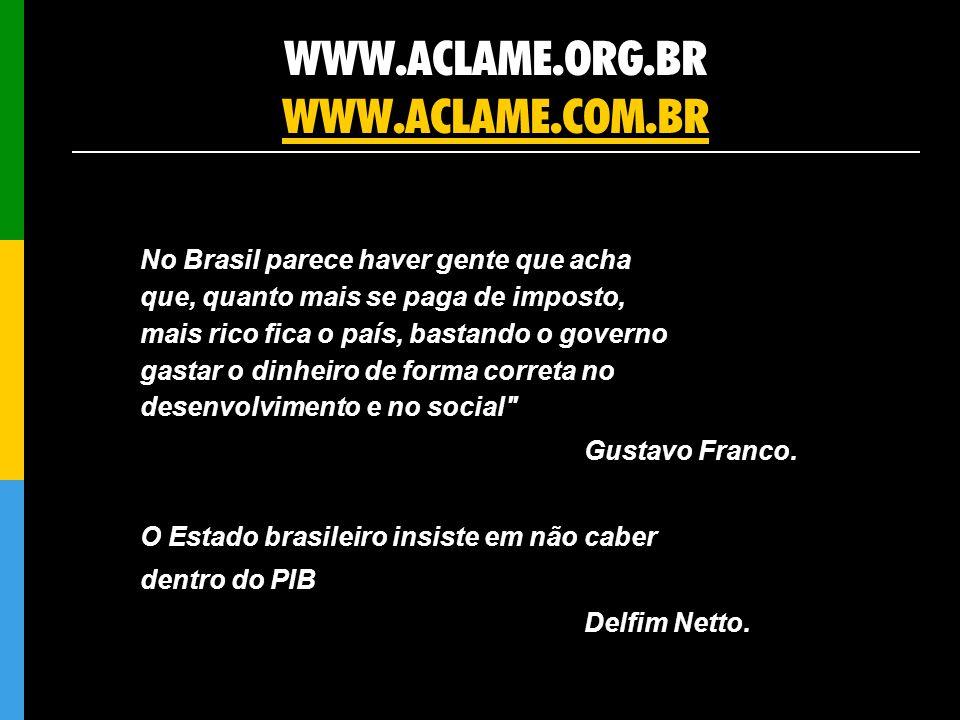 WWW.ACLAME.ORG.BR WWW.ACLAME.COM.BR WWW.ACLAME.COM.BR No Brasil parece haver gente que acha que, quanto mais se paga de imposto, mais rico fica o país