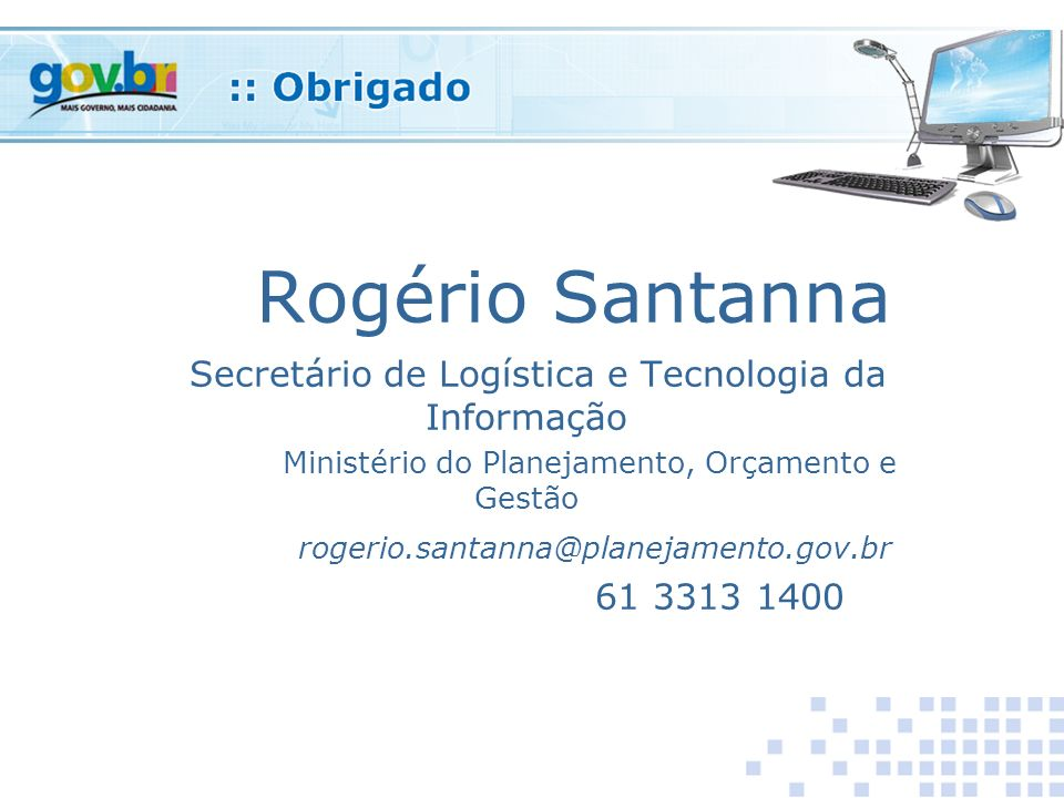 Rogério Santanna Secretário de Logística e Tecnologia da Informação Ministério do Planejamento, Orçamento e Gestão rogerio.santanna@planejamento.gov.br 61 3313 1400