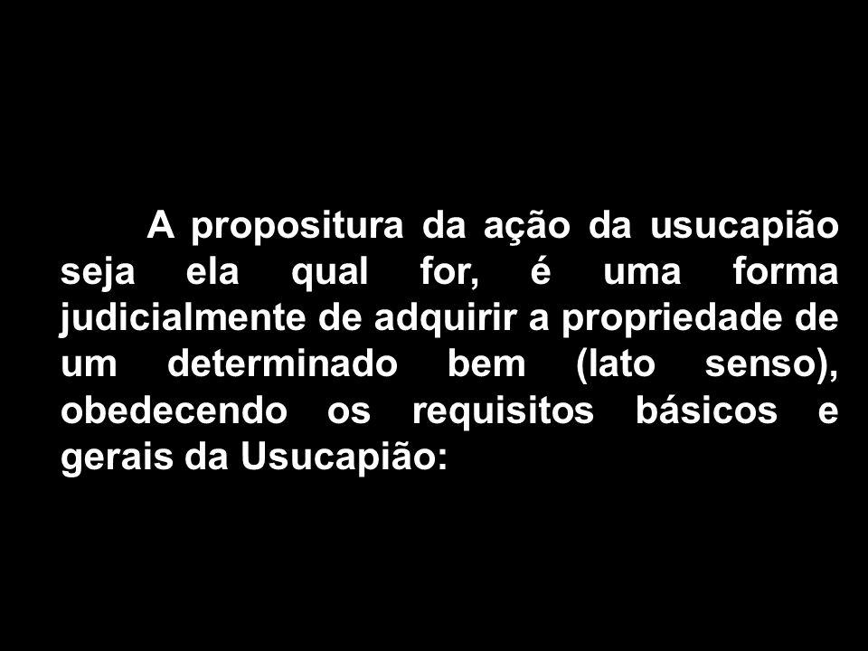 A propositura da ação da usucapião seja ela qual for, é uma forma judicialmente de adquirir a propriedade de um determinado bem (lato senso), obedecen
