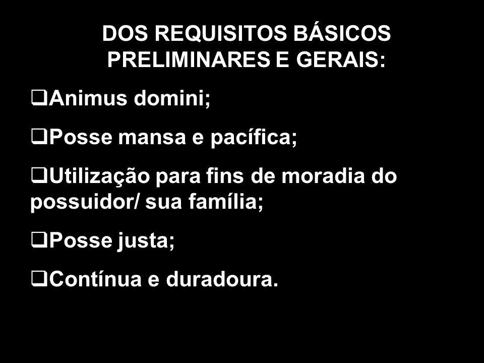 DOS REQUISITOS BÁSICOS PRELIMINARES E GERAIS: Animus domini; Posse mansa e pacífica; Utilização para fins de moradia do possuidor/ sua família; Posse