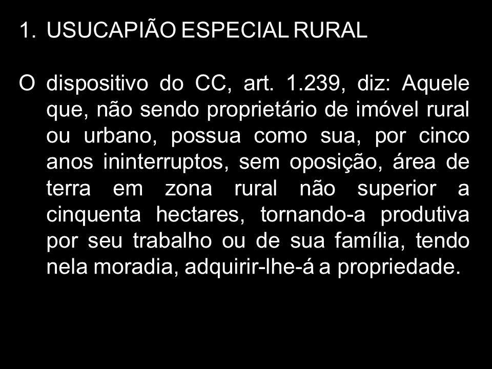 1.USUCAPIÃO ESPECIAL RURAL O dispositivo do CC, art. 1.239, diz: Aquele que, não sendo proprietário de imóvel rural ou urbano, possua como sua, por ci