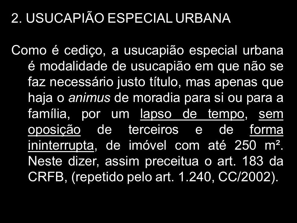 2. USUCAPIÃO ESPECIAL URBANA Como é cediço, a usucapião especial urbana é modalidade de usucapião em que não se faz necessário justo título, mas apena