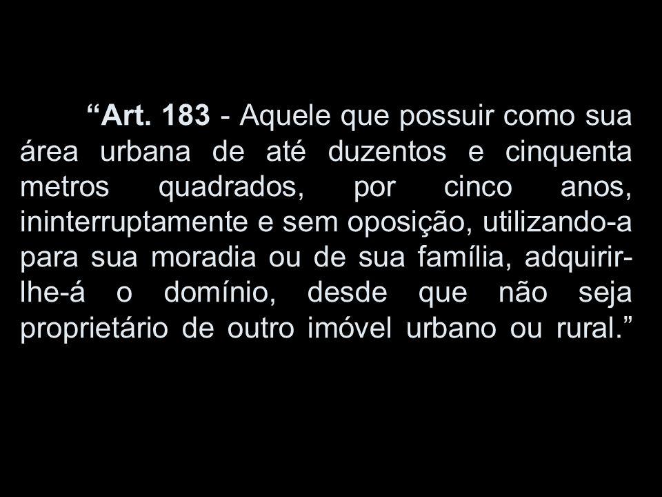 Art. 183 - Aquele que possuir como sua área urbana de até duzentos e cinquenta metros quadrados, por cinco anos, ininterruptamente e sem oposição, uti