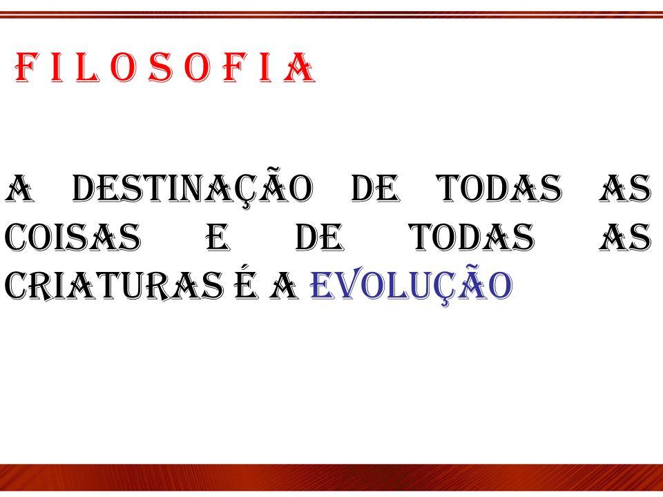 A destinação de todas as coisas e de todas as criaturas é a Evolução F i l o s o f i a