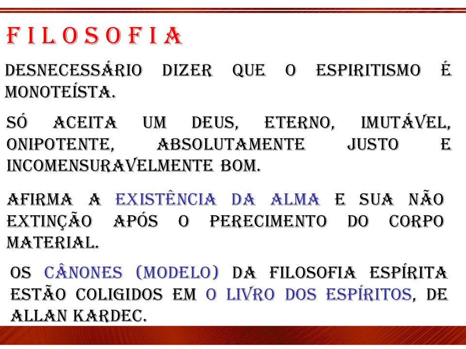F i l o s o f i a Desnecessário dizer que o Espiritismo é monoteísta. Só aceita um Deus, eterno, imutável, onipotente, absolutamente justo e incomensu