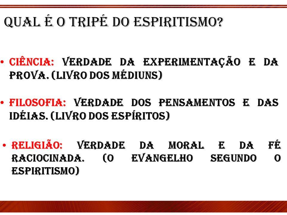 Qual é o tripé do espiritismo? Ciência: Verdade da Experimentação e da prova. (Livro dos médiuns) Filosofia: Verdade dos pensamentos e das idéias. (li