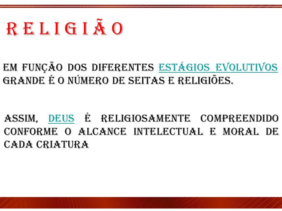 Em função dos diferentes estágios_evolutivos grande é o número de seitas e religiões.estágios_evolutivos R e l i g i ã o Assim, Deus é religiosamente
