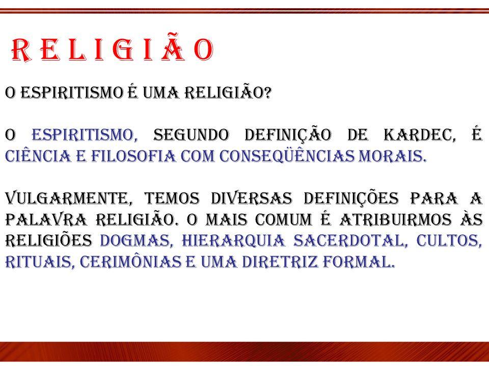O Espiritismo é uma religião? O Espiritismo, segundo definição de Kardec, é Ciência e Filosofia com conseqüências morais. Vulgarmente, temos diversas