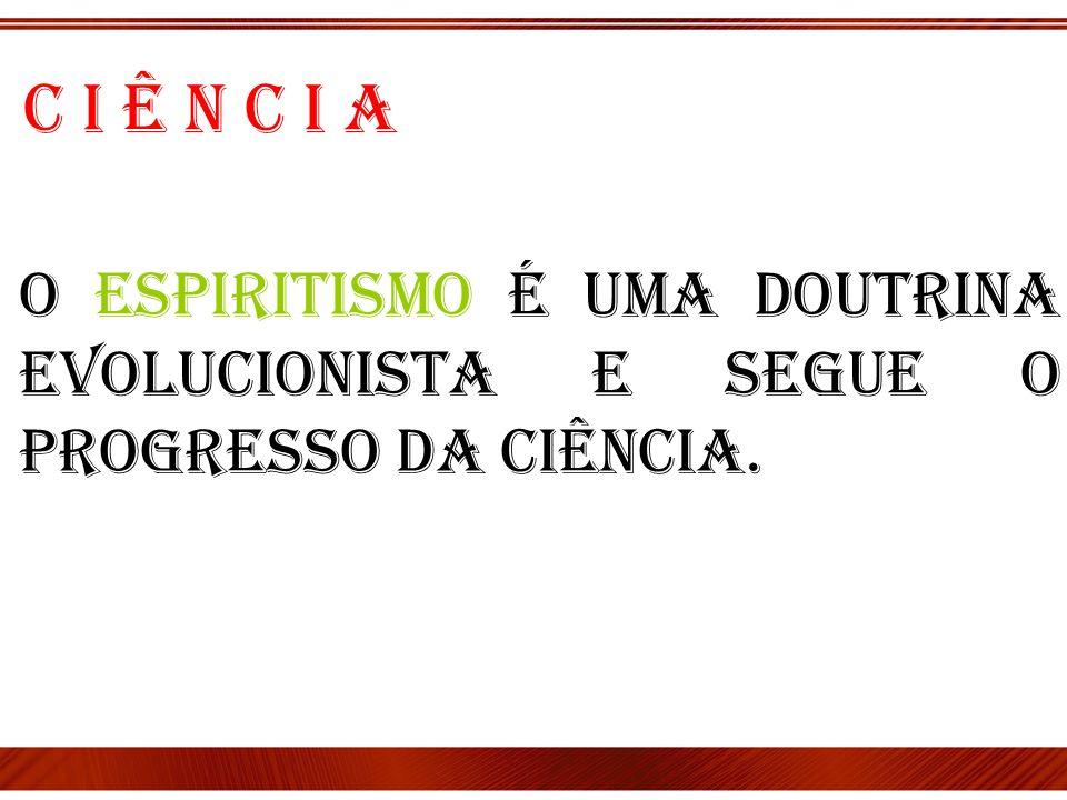 O Espiritismo é uma Doutrina evolucionista e segue o progresso da Ciência. C i ê n c i a