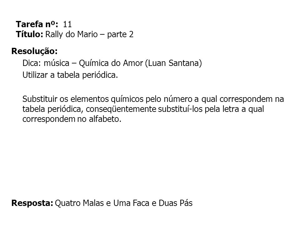Tarefa nº: 11 Título: Rally do Mario – parte 2 Resolução: Dica: música – Química do Amor (Luan Santana) Utilizar a tabela periódica. Substituir os ele