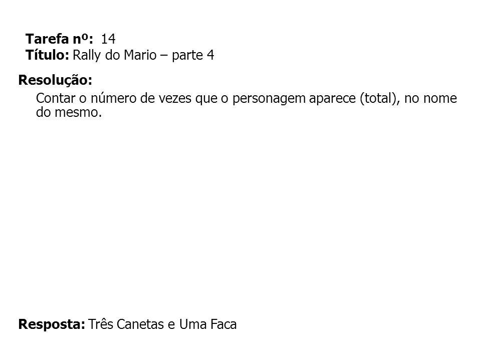 Tarefa nº: 14 Título: Rally do Mario – parte 4 Resolução: Contar o número de vezes que o personagem aparece (total), no nome do mesmo. Resposta: Três