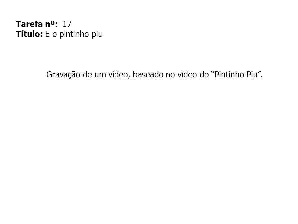 Tarefa nº: 17 Título: E o pintinho piu Gravação de um vídeo, baseado no vídeo do Pintinho Piu.