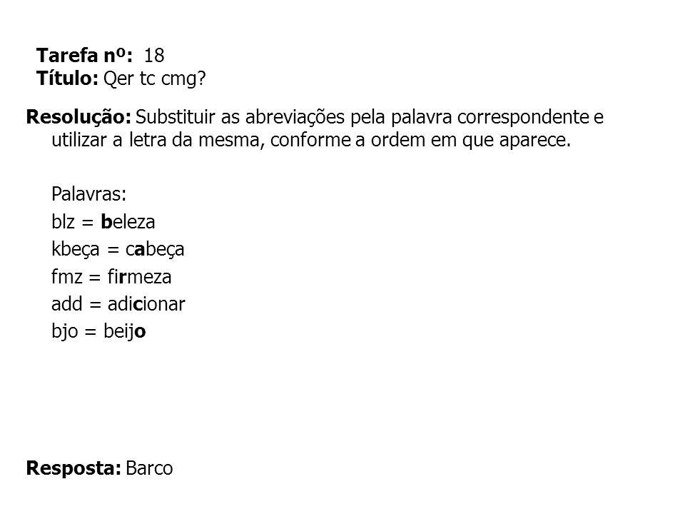 Tarefa nº: 18 Título: Qer tc cmg? Resolução: Substituir as abreviações pela palavra correspondente e utilizar a letra da mesma, conforme a ordem em qu