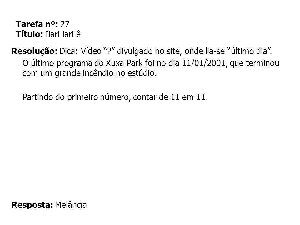 Tarefa nº: 27 Título: Ilari lari ê Resolução: Dica: Vídeo ? divulgado no site, onde lia-se último dia. O último programa do Xuxa Park foi no dia 11/01