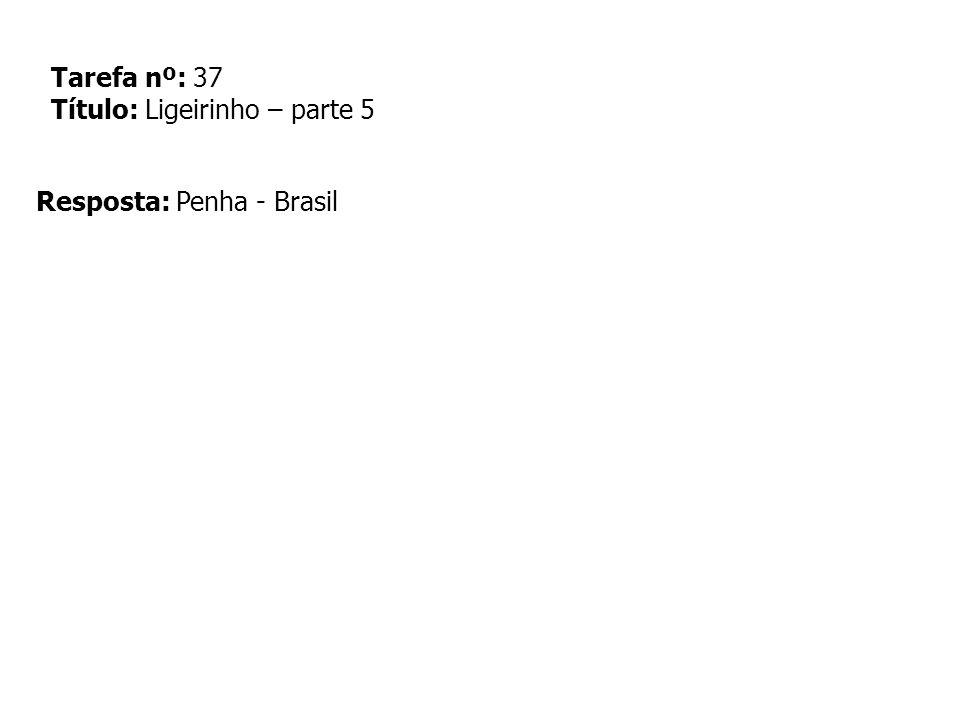 Tarefa nº: 37 Título: Ligeirinho – parte 5 Resposta: Penha - Brasil