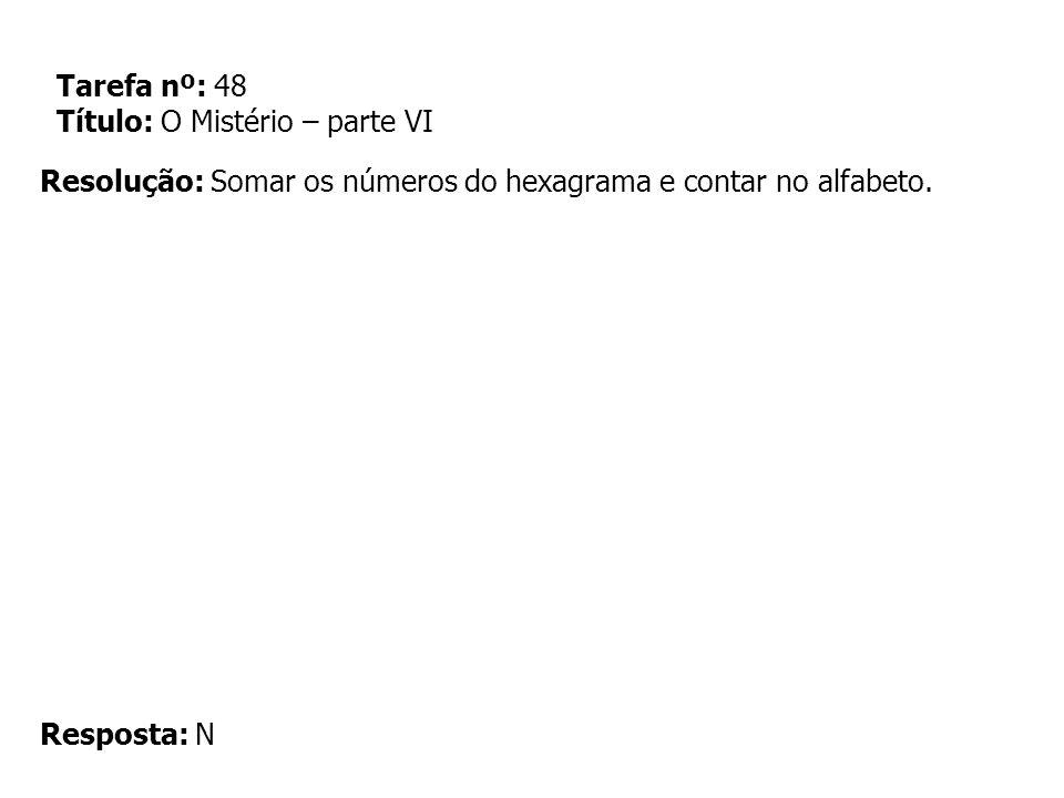 Tarefa nº: 48 Título: O Mistério – parte VI Resolução: Somar os números do hexagrama e contar no alfabeto. Resposta: N