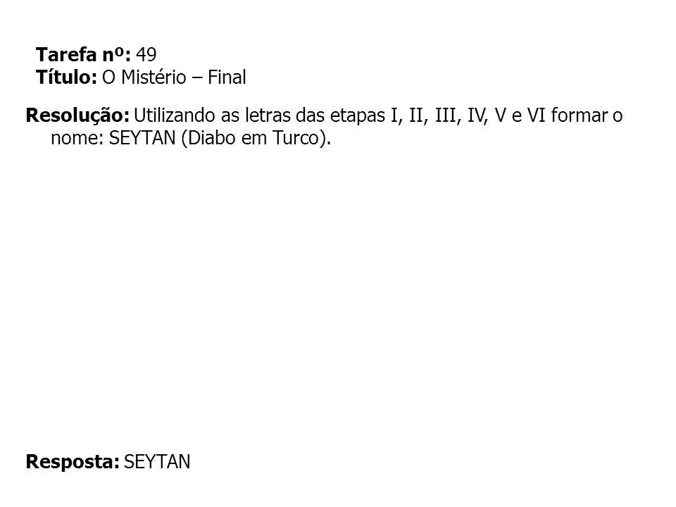 Tarefa nº: 49 Título: O Mistério – Final Resolução: Utilizando as letras das etapas I, II, III, IV, V e VI formar o nome: SEYTAN (Diabo em Turco). Res