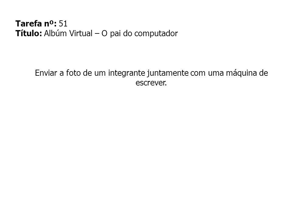 Tarefa nº: 51 Título: Albúm Virtual – O pai do computador Enviar a foto de um integrante juntamente com uma máquina de escrever.