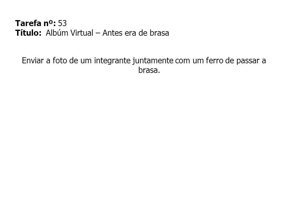 Tarefa nº: 53 Título: Albúm Virtual – Antes era de brasa Enviar a foto de um integrante juntamente com um ferro de passar a brasa.