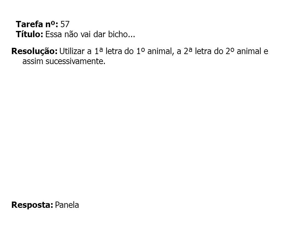 Tarefa nº: 57 Título: Essa não vai dar bicho... Resolução: Utilizar a 1ª letra do 1º animal, a 2ª letra do 2º animal e assim sucessivamente. Resposta: