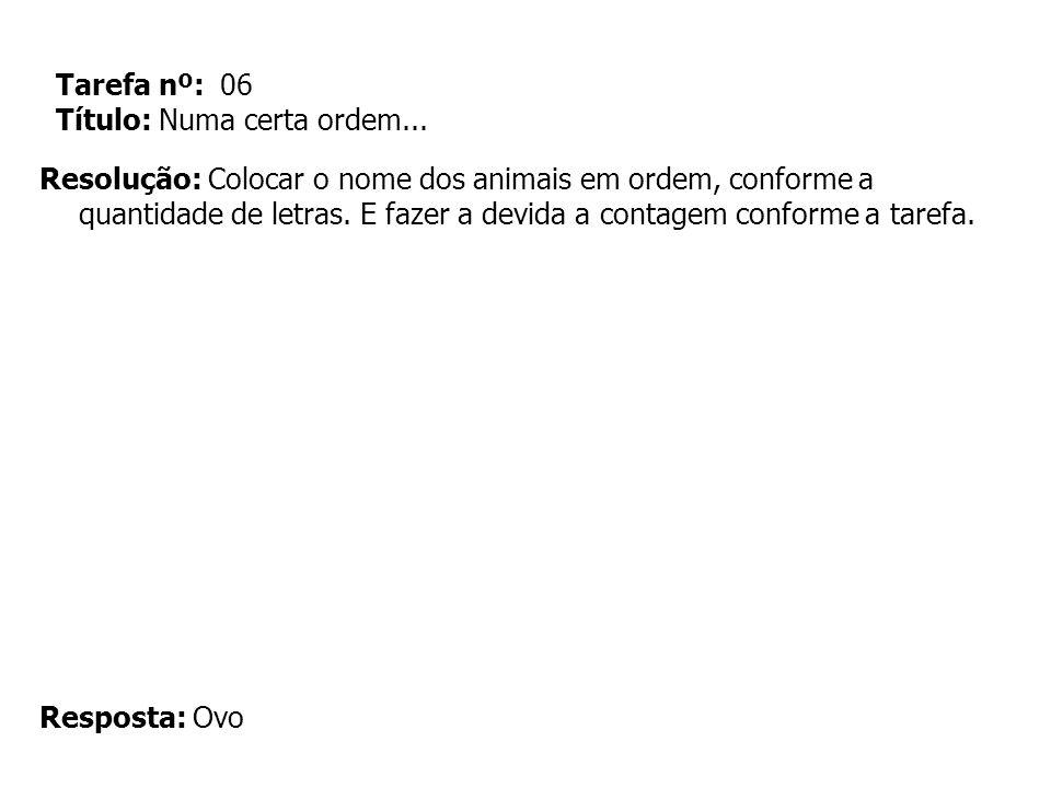 Tarefa nº: 06 Título: Numa certa ordem... Resolução: Colocar o nome dos animais em ordem, conforme a quantidade de letras. E fazer a devida a contagem