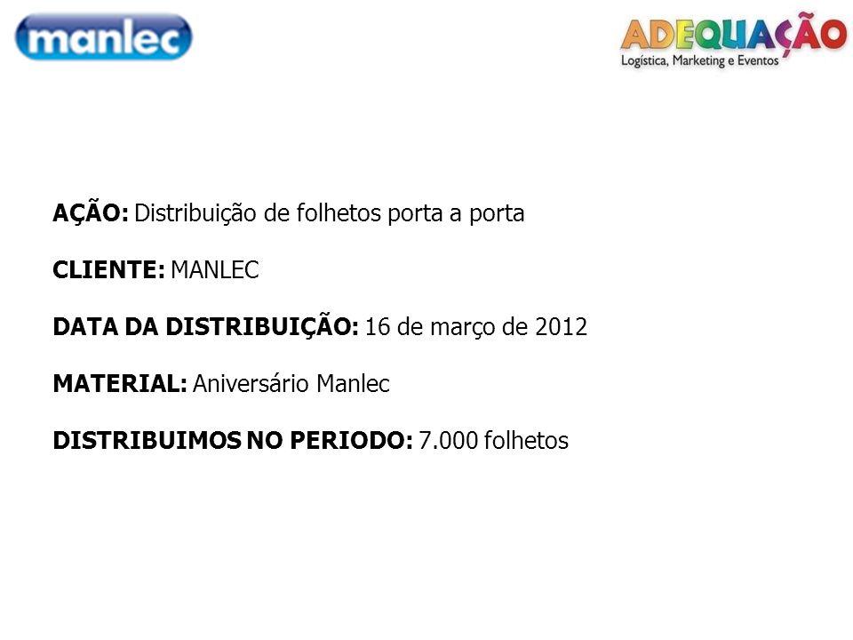 AÇÃO: Distribuição de folhetos porta a porta CLIENTE: MANLEC DATA DA DISTRIBUIÇÃO: 16 de março de 2012 MATERIAL: Aniversário Manlec DISTRIBUIMOS NO PERIODO: 7.000 folhetos