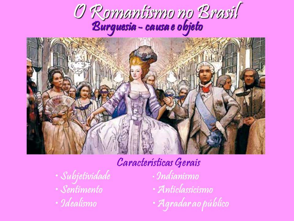 O Romantismo no Brasil Burguesia - causa e objeto Subjetividade Sentimento Idealismo Indianismo Anticlassicismo Agradar ao público Características Ger
