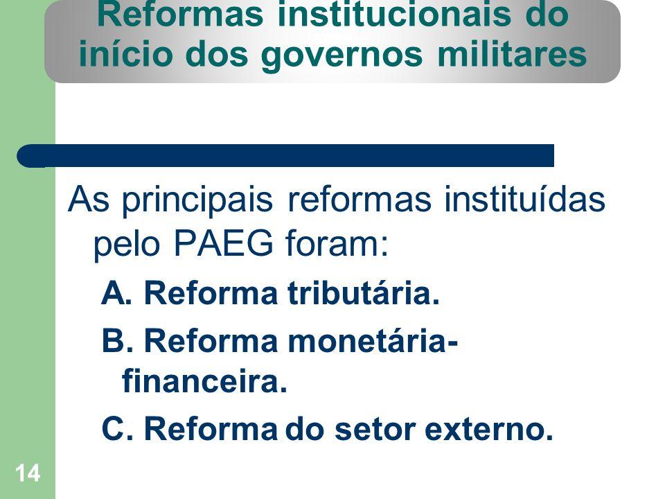 14 Reformas institucionais do início dos governos militares As principais reformas instituídas pelo PAEG foram: A. Reforma tributária. B. Reforma mone