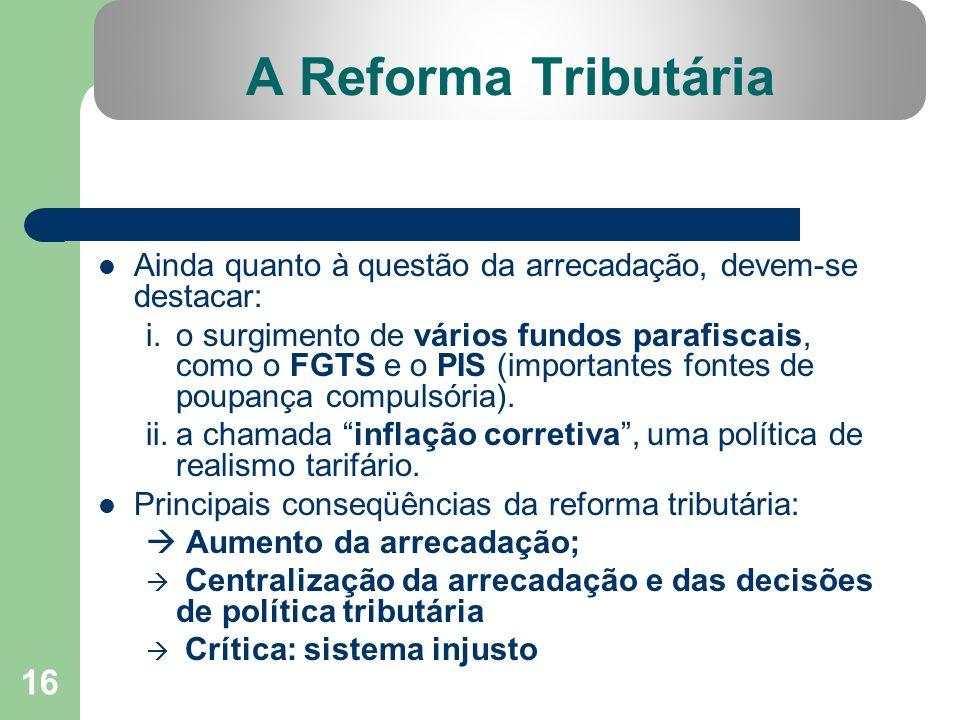 16 A Reforma Tributária Ainda quanto à questão da arrecadação, devem-se destacar: i.o surgimento de vários fundos parafiscais, como o FGTS e o PIS (im