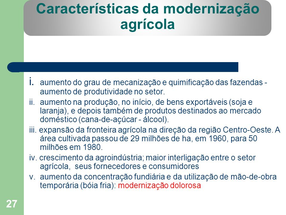 27 Características da modernização agrícola i. aumento do grau de mecanização e quimificação das fazendas - aumento de produtividade no setor. ii.aume