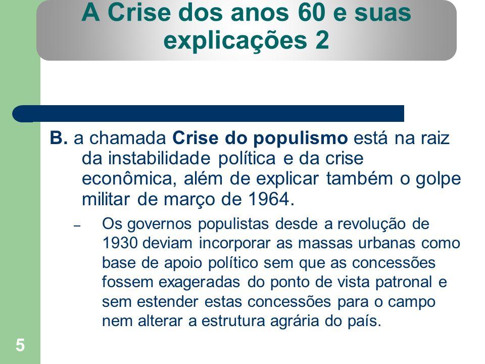 5 A Crise dos anos 60 e suas explicações 2 B. a chamada Crise do populismo está na raiz da instabilidade política e da crise econômica, além de explic