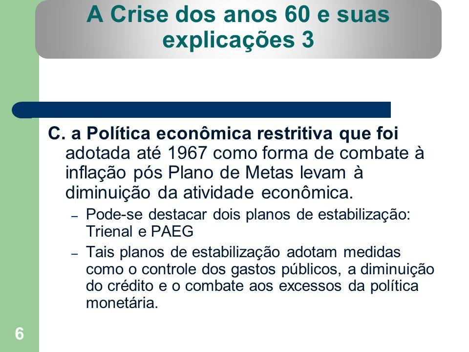 6 A Crise dos anos 60 e suas explicações 3 C. a Política econômica restritiva que foi adotada até 1967 como forma de combate à inflação pós Plano de M