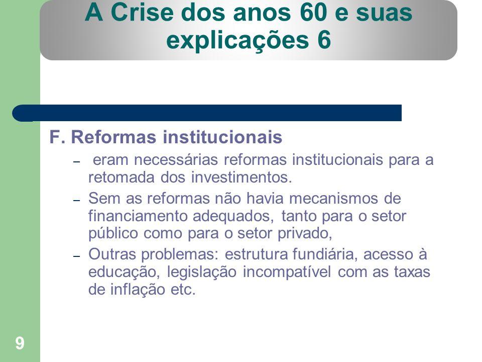 9 A Crise dos anos 60 e suas explicações 6 F. Reformas institucionais – eram necessárias reformas institucionais para a retomada dos investimentos. –