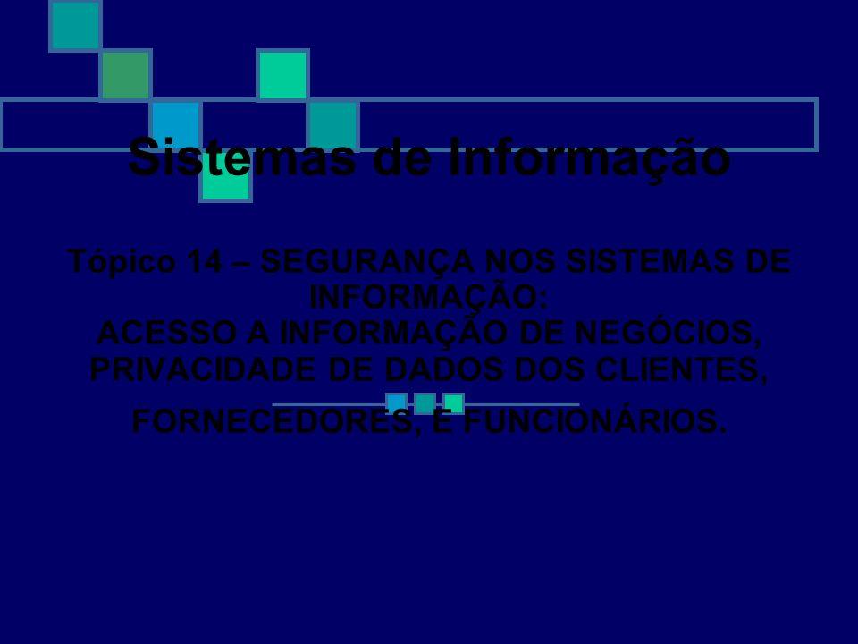 Sistemas de Informação Tópico 14 – SEGURANÇA NOS SISTEMAS DE INFORMAÇÃO: ACESSO A INFORMAÇÃO DE NEGÓCIOS, PRIVACIDADE DE DADOS DOS CLIENTES, FORNECEDO