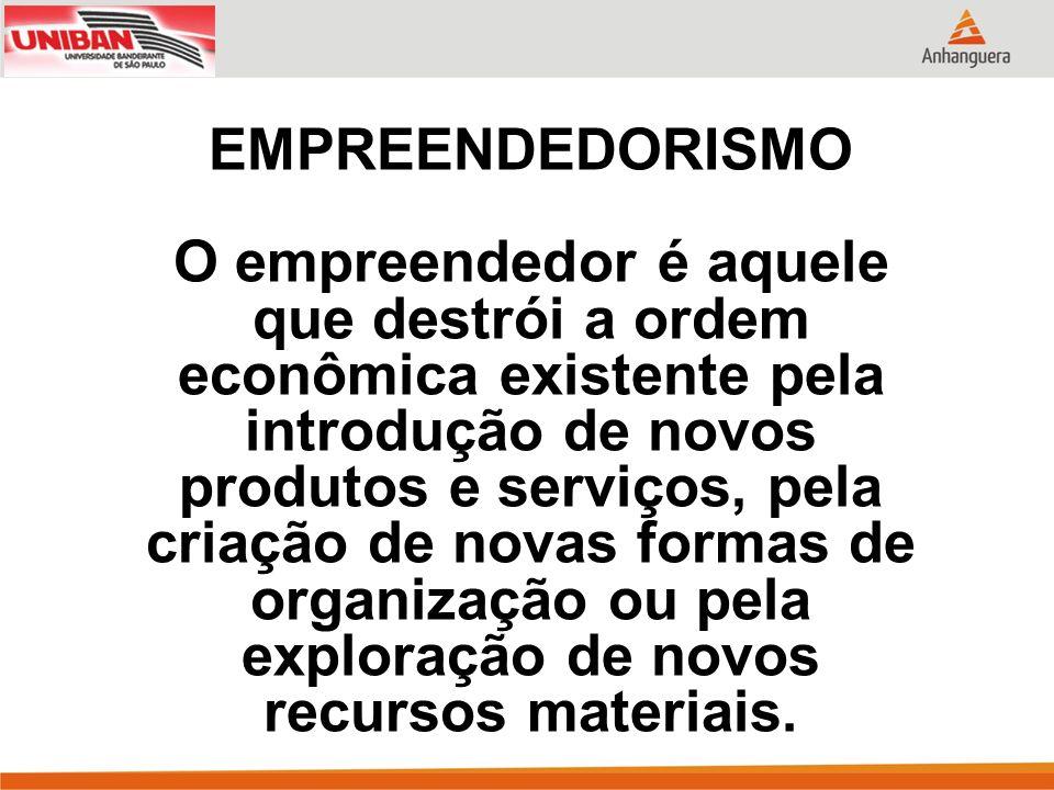 EMPREENDEDORISMO O empreendedor é aquele que destrói a ordem econômica existente pela introdução de novos produtos e serviços, pela criação de novas f