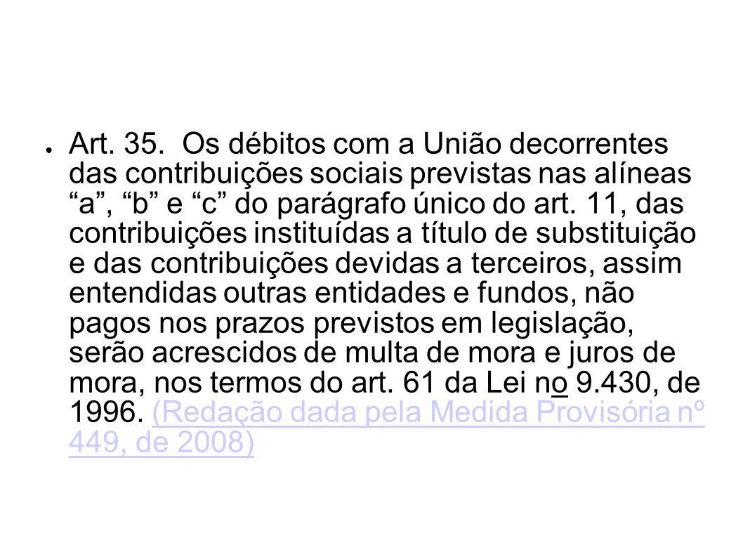 Art. 35. Os débitos com a União decorrentes das contribuições sociais previstas nas alíneas a, b e c do parágrafo único do art. 11, das contribuições