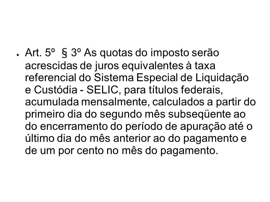 Art. 5º § 3º As quotas do imposto serão acrescidas de juros equivalentes à taxa referencial do Sistema Especial de Liquidação e Custódia - SELIC, para