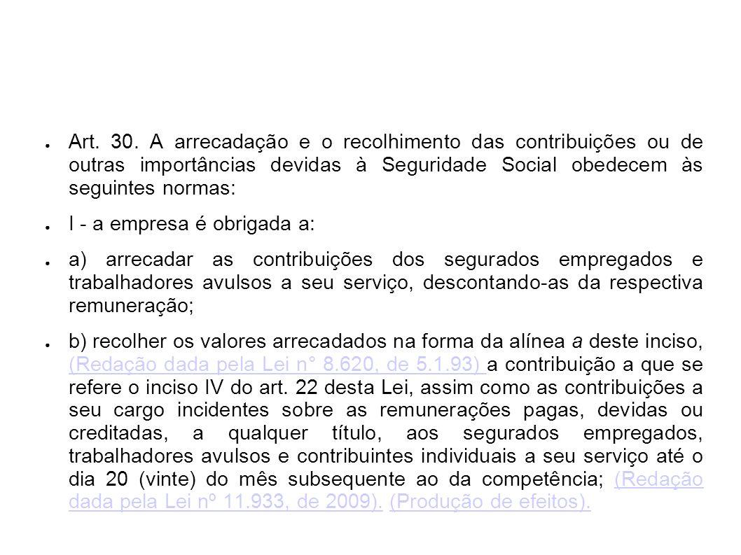 Art. 30. A arrecadação e o recolhimento das contribuições ou de outras importâncias devidas à Seguridade Social obedecem às seguintes normas: I - a em