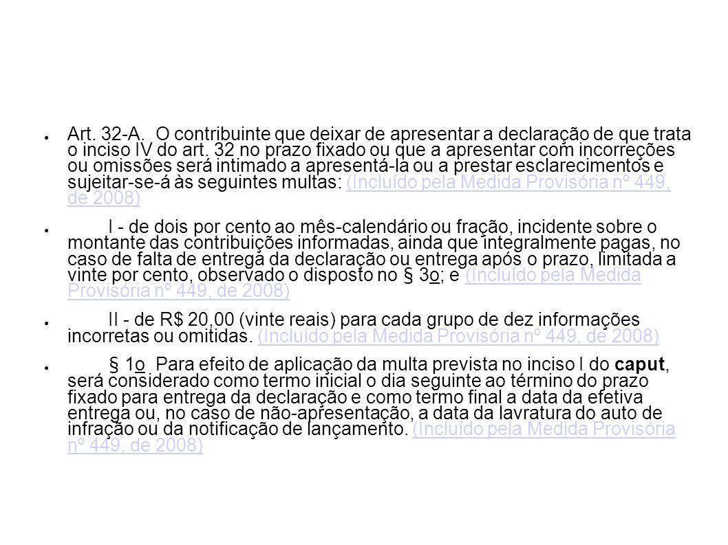 Art. 32-A. O contribuinte que deixar de apresentar a declaração de que trata o inciso IV do art. 32 no prazo fixado ou que a apresentar com incorreçõe
