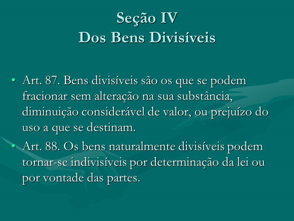 Seção IV Dos Bens Divisíveis Art. 87. Bens divisíveis são os que se podem fracionar sem alteração na sua substância, diminuição considerável de valor,