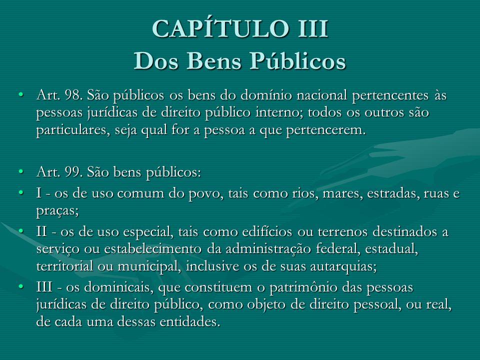 CAPÍTULO III Dos Bens Públicos Art. 98. São públicos os bens do domínio nacional pertencentes às pessoas jurídicas de direito público interno; todos o