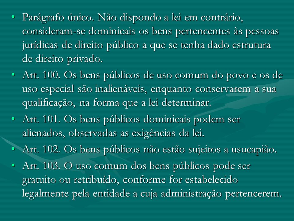 Parágrafo único. Não dispondo a lei em contrário, consideram-se dominicais os bens pertencentes às pessoas jurídicas de direito público a que se tenha