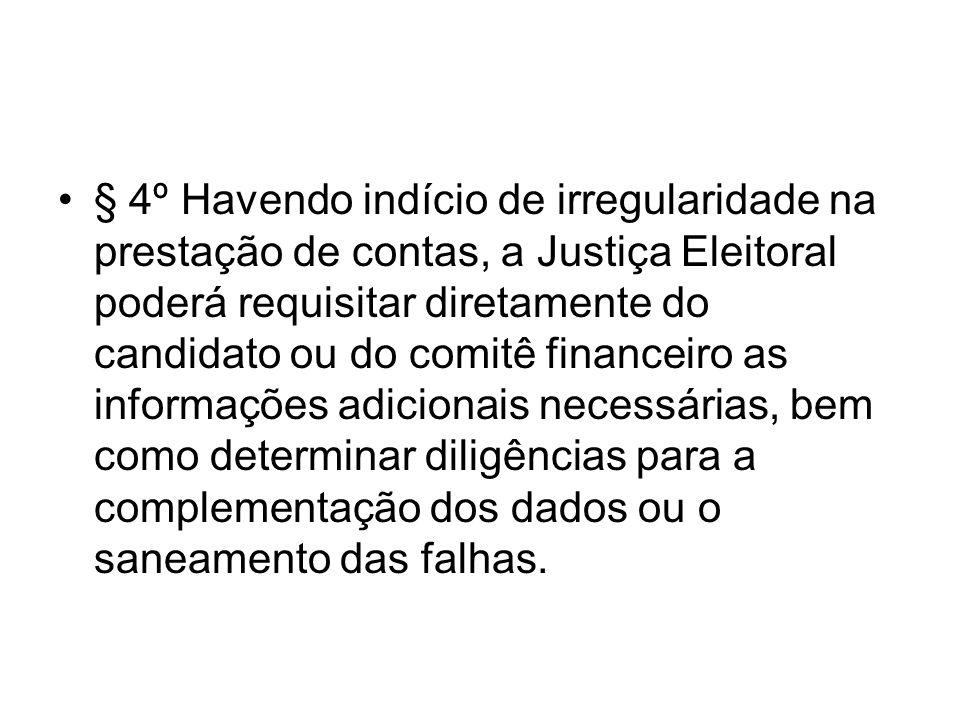 § 4º Havendo indício de irregularidade na prestação de contas, a Justiça Eleitoral poderá requisitar diretamente do candidato ou do comitê financeiro