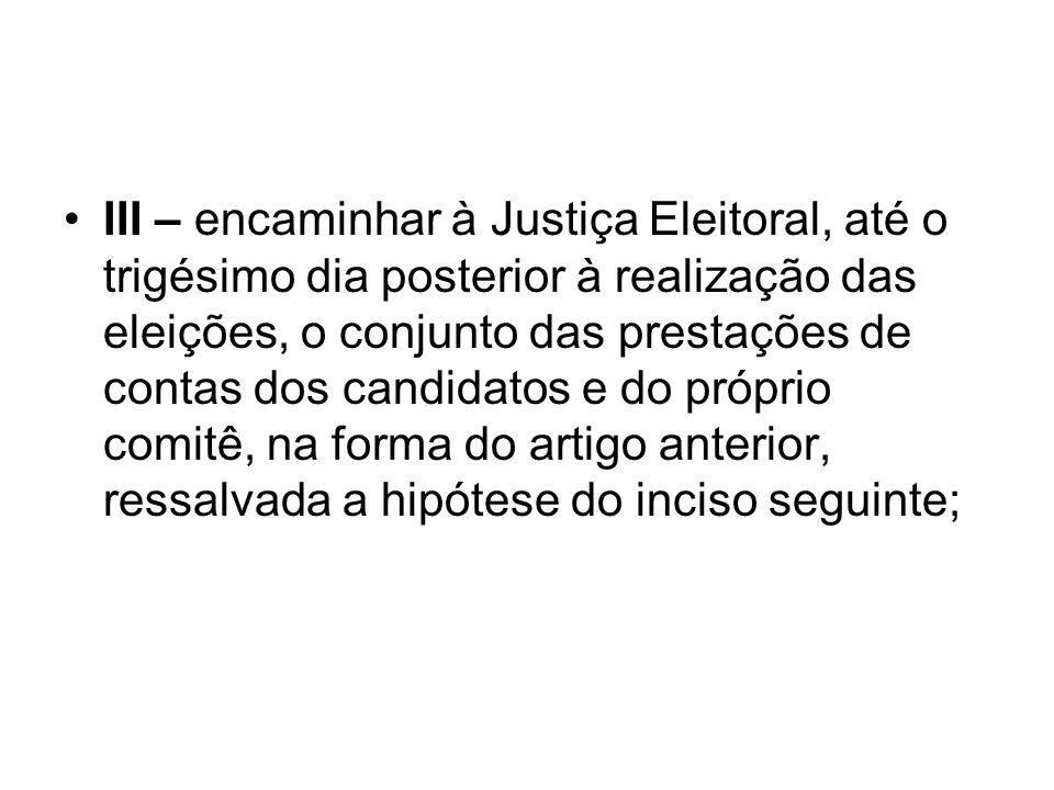 III – encaminhar à Justiça Eleitoral, até o trigésimo dia posterior à realização das eleições, o conjunto das prestações de contas dos candidatos e do