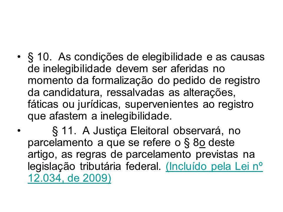 § 10. As condições de elegibilidade e as causas de inelegibilidade devem ser aferidas no momento da formalização do pedido de registro da candidatura,